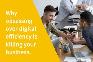 Obsessing over digital efficiency is killing your business, let me tell you why